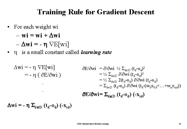 Training Rule for Gradient Descent • For each weight wi – wi = wi