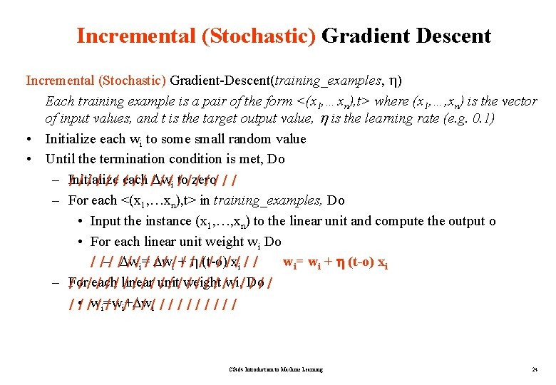Incremental (Stochastic) Gradient Descent Incremental (Stochastic) Gradient-Descent(training_examples, ) Each training example is a pair