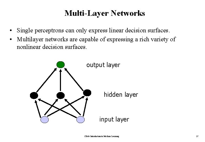 Multi-Layer Networks • Single perceptrons can only express linear decision surfaces. • Multilayer networks
