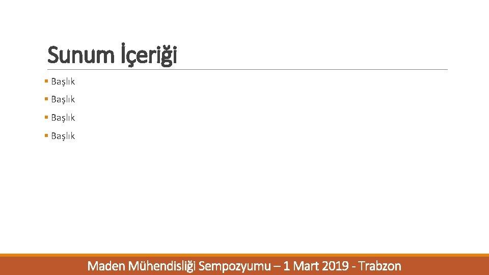 Sunum İçeriği § Başlık Maden Mühendisliği Sempozyumu – 1 Mart 2019 - Trabzon