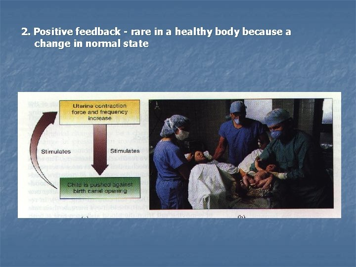 2. Positive feedback - rare in a healthy body because a change in normal