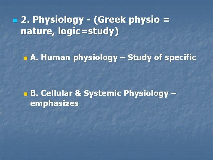 n 2. Physiology - (Greek physio = nature, logic=study) n n A. Human physiology