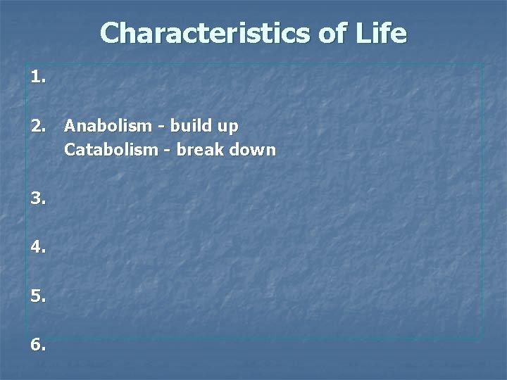 Characteristics of Life 1. 2. 3. 4. 5. 6. Anabolism - build up Catabolism