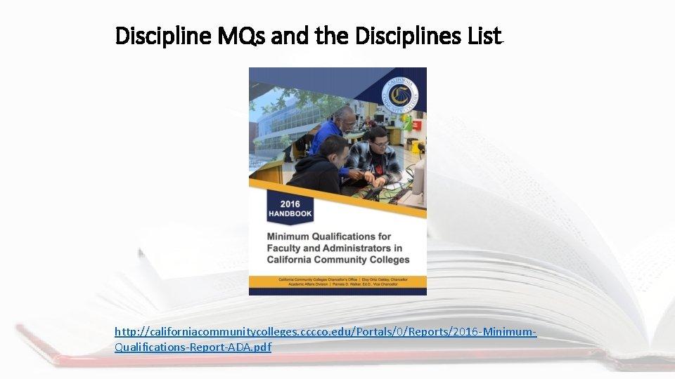 Discipline MQs and the Disciplines List http: //californiacommunitycolleges. cccco. edu/Portals/0/Reports/2016 -Minimum. Qualifications-Report-ADA. pdf