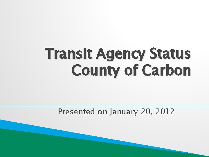 Transit Agency Status County of Carbon Presented on January 20, 2012