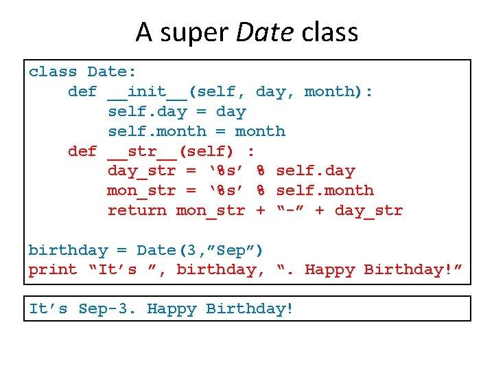 A super Date class Date: def __init__(self, day, month): self. day = day self.