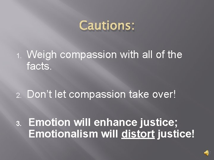 Cautions: 1. Weigh compassion with all of the facts. 2. Don't let compassion take