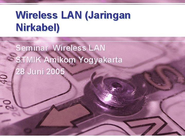Wireless LAN (Jaringan Nirkabel) Seminar Wireless LAN STMIK Amikom Yogyakarta 28 Juni 2005