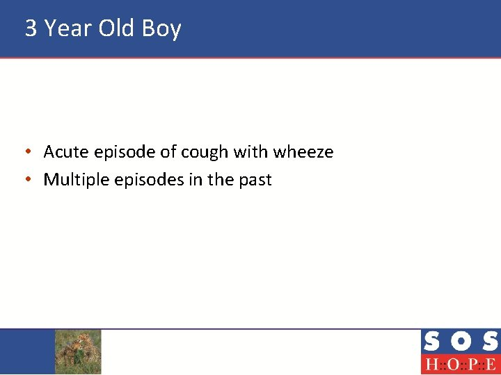 3 Year Old Boy • Acute episode of cough with wheeze • Multiple episodes