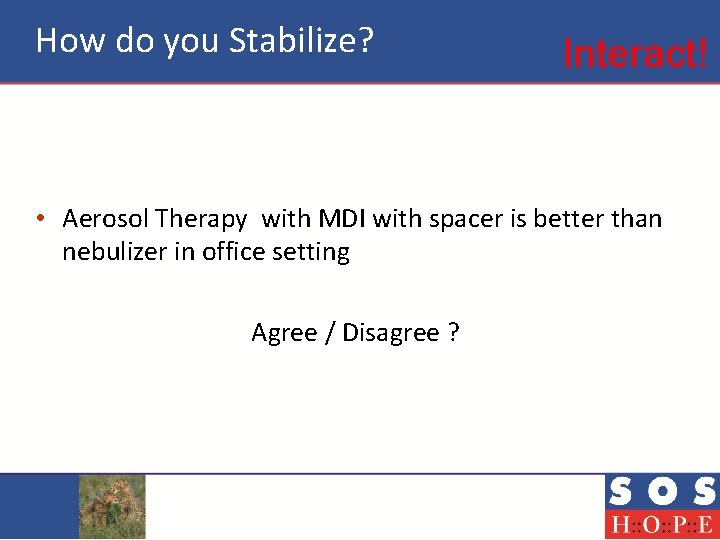How do you Stabilize? Interact! • Aerosol Therapy with MDI with spacer is better