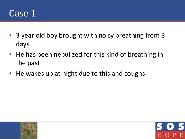 Case 1 • 3 year old boy brought with noisy breathing from 3 days