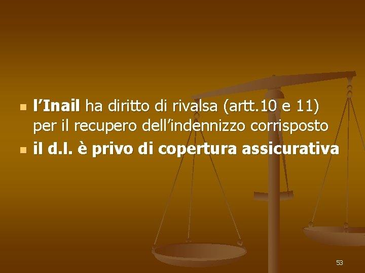 n n l'Inail ha diritto di rivalsa (artt. 10 e 11) per il recupero