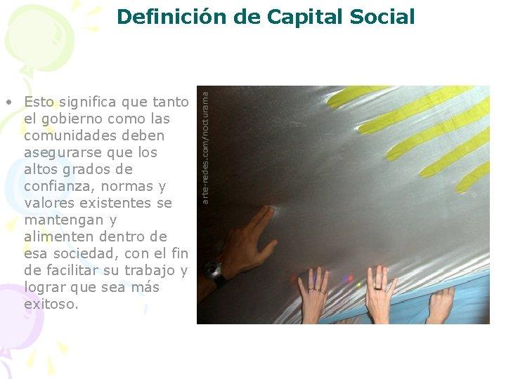 Definición de Capital Social • Esto significa que tanto el gobierno como las comunidades