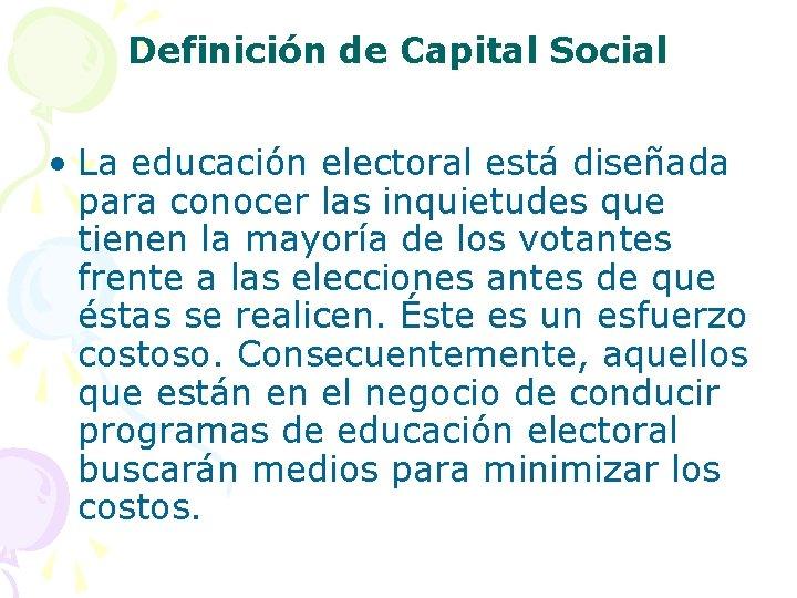 Definición de Capital Social • La educación electoral está diseñada para conocer las inquietudes