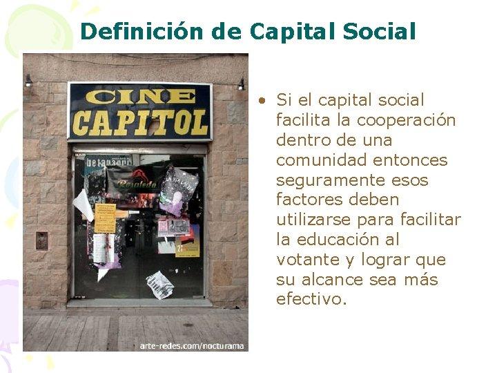Definición de Capital Social • Si el capital social facilita la cooperación dentro de