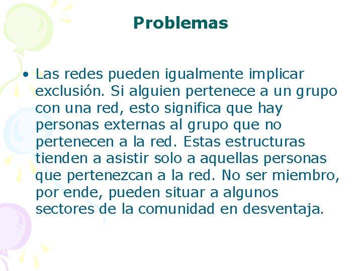 Problemas • Las redes pueden igualmente implicar exclusión. Si alguien pertenece a un grupo