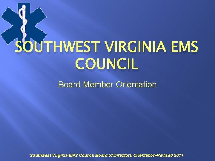 SOUTHWEST VIRGINIA EMS COUNCIL Board Member Orientation Southwest Virginia EMS Council Board of Directors
