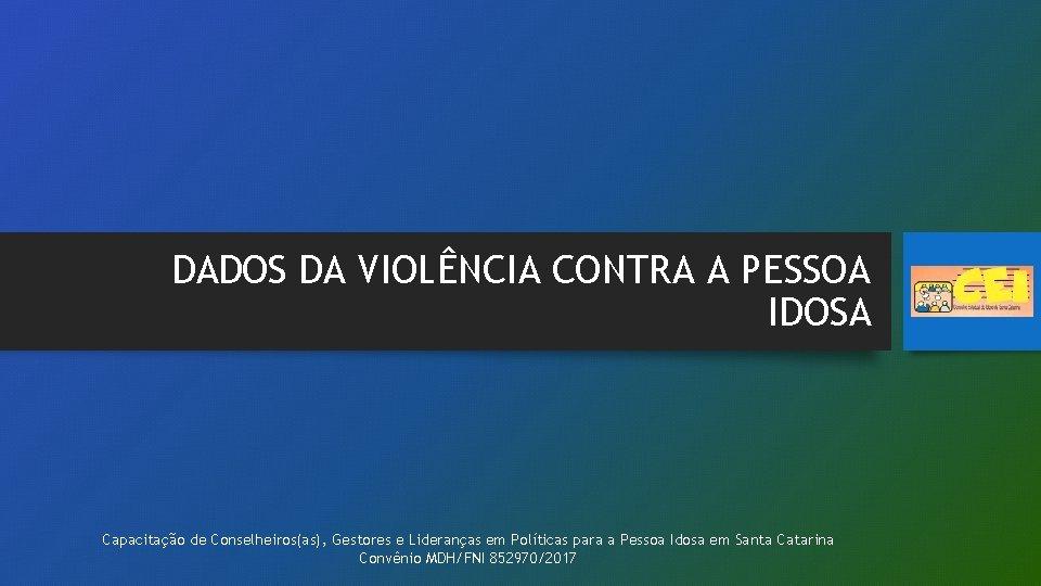 DADOS DA VIOLÊNCIA CONTRA A PESSOA IDOSA Capacitação de Conselheiros(as), Gestores e Lideranças em