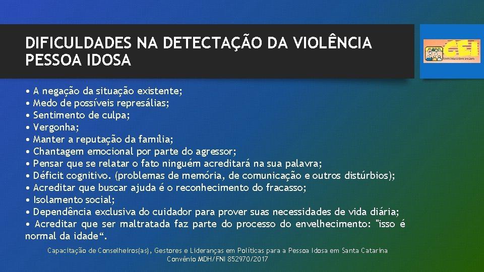 DIFICULDADES NA DETECTAÇÃO DA VIOLÊNCIA PESSOA IDOSA • A negação da situação existente; •