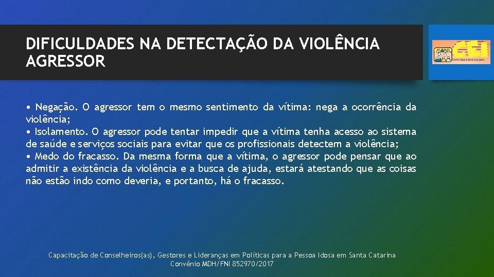 DIFICULDADES NA DETECTAÇÃO DA VIOLÊNCIA AGRESSOR • Negação. O agressor tem o mesmo sentimento
