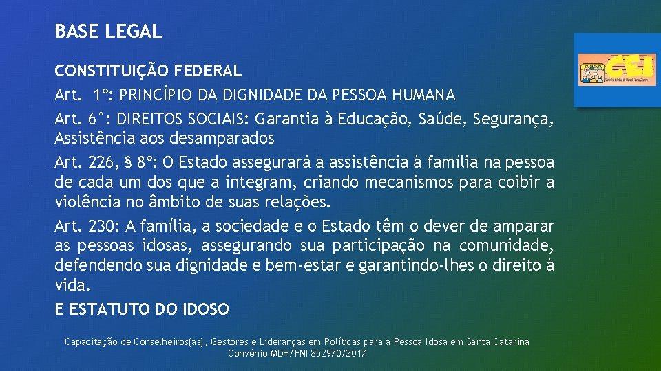 BASE LEGAL CONSTITUIÇÃO FEDERAL Art. 1º: PRINCÍPIO DA DIGNIDADE DA PESSOA HUMANA Art. 6°: