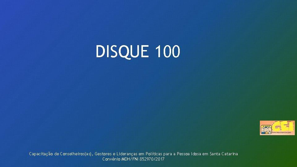 DISQUE 100 Capacitação de Conselheiros(as), Gestores e Lideranças em Políticas para a Pessoa Idosa