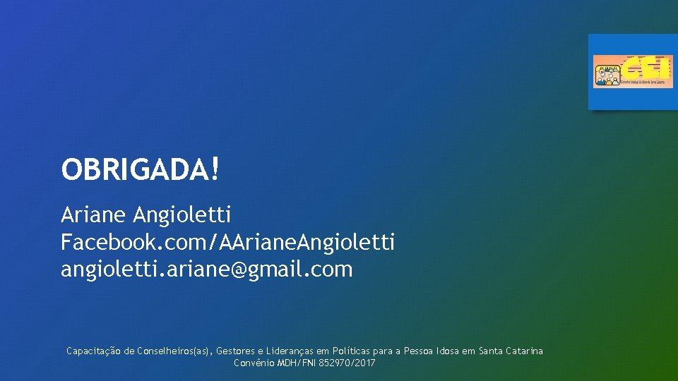 OBRIGADA! Ariane Angioletti Facebook. com/AAriane. Angioletti angioletti. ariane@gmail. com Capacitação de Conselheiros(as), Gestores e