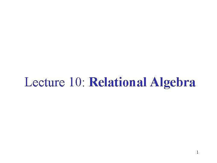 Lecture 10: Relational Algebra 1
