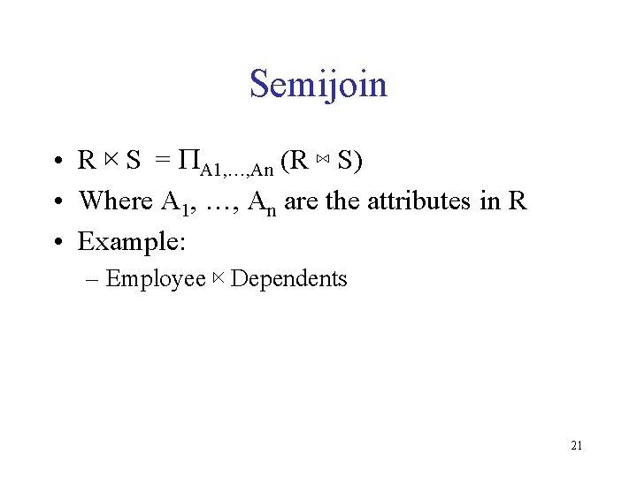 Semijoin • R ⋉ S = PA 1, …, An (R ⋈ S) •