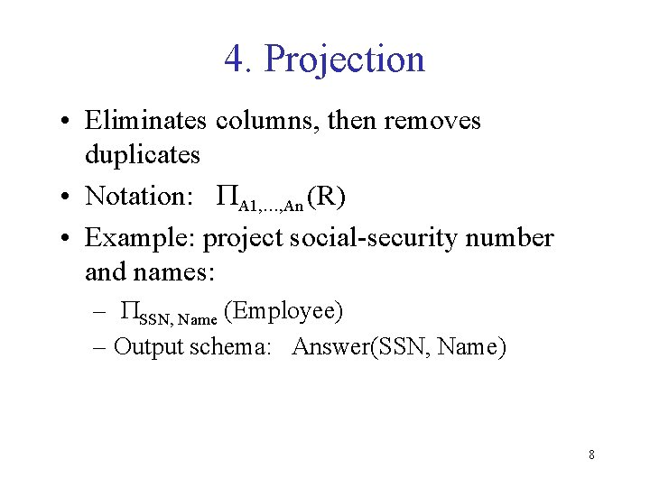 4. Projection • Eliminates columns, then removes duplicates • Notation: PA 1, …, An