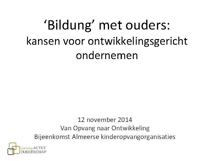 'Bildung' met ouders: kansen voor ontwikkelingsgericht ondernemen 12 november 2014 Van Opvang naar Ontwikkeling