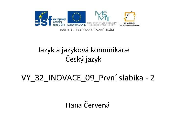 Jazyk a jazyková komunikace Český jazyk VY_32_INOVACE_09_První slabika - 2 Hana Červená