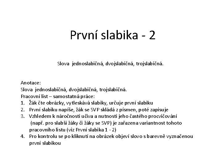První slabika - 2 Slova jednoslabičná, dvojslabičná, trojslabičná. Anotace: Slova jednoslabičná, dvojslabičná, trojslabičná. Pracovní