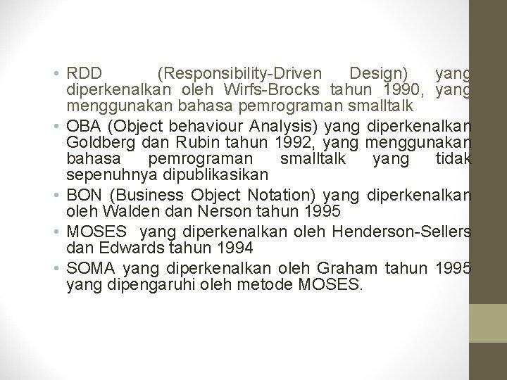• RDD (Responsibility-Driven Design) yang diperkenalkan oleh Wirfs-Brocks tahun 1990, yang menggunakan bahasa