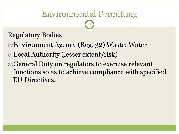 Environmental Permitting 7 Regulatory Bodies Environment Agency (Reg. 32) Waste; Water Local Authority (lesser