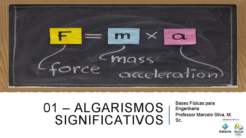 01 – ALGARISMOS SIGNIFICATIVOS Bases Físicas para Engenharia Professor Marcelo Silva, M. Sc.