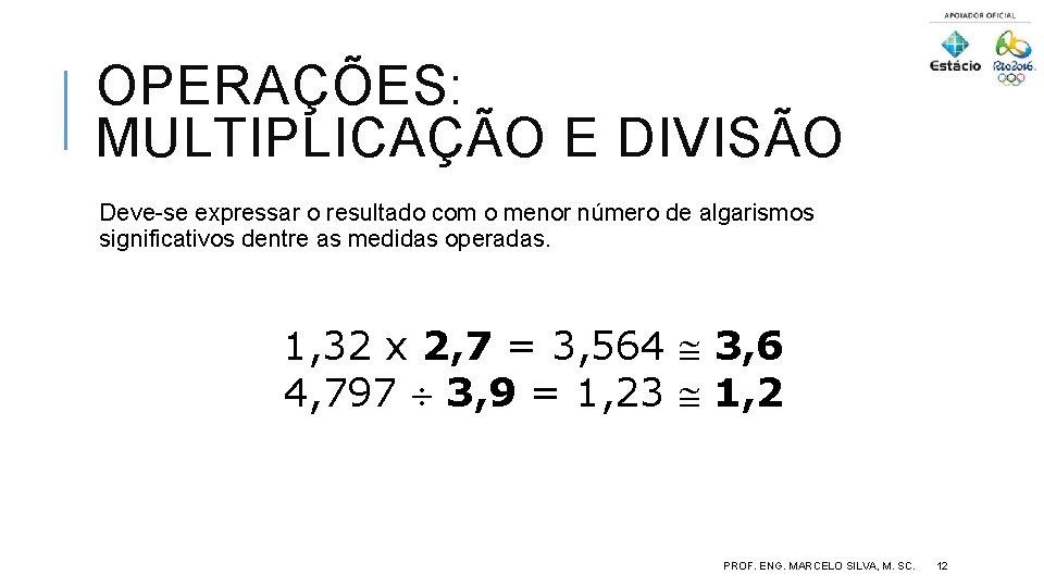 OPERAÇÕES: MULTIPLICAÇÃO E DIVISÃO Deve-se expressar o resultado com o menor número de algarismos