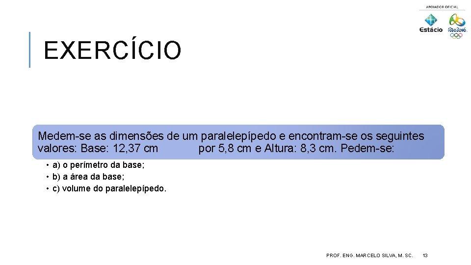 EXERCÍCIO Medem-se as dimensões de um paralelepípedo e encontram-se os seguintes valores: Base: 12,