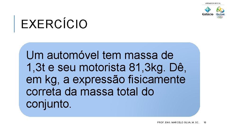 EXERCÍCIO Um automóvel tem massa de 1, 3 t e seu motorista 81, 3