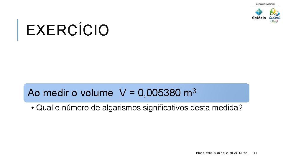 EXERCÍCIO Ao medir o volume V = 0, 005380 m 3 • Qual o