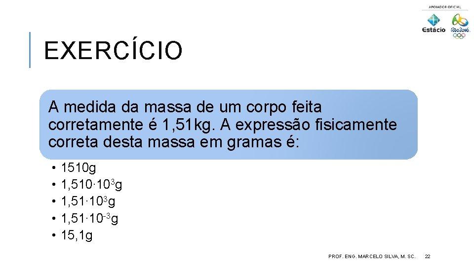 EXERCÍCIO A medida da massa de um corpo feita corretamente é 1, 51 kg.