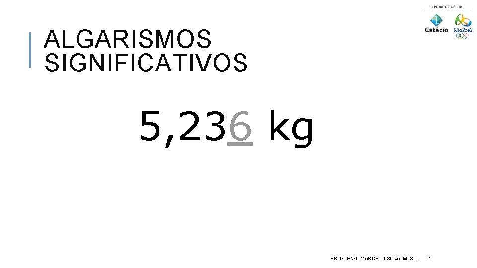 ALGARISMOS SIGNIFICATIVOS 5, 236 kg PROF. ENG. MARCELO SILVA, M. SC. 4