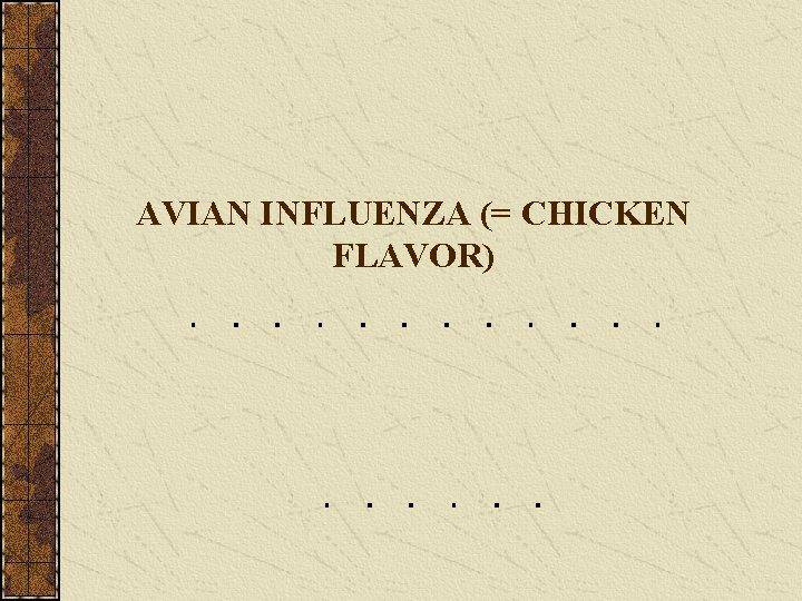 AVIAN INFLUENZA (= CHICKEN FLAVOR)
