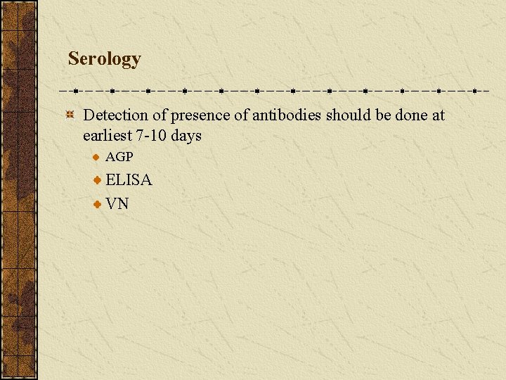 Serology Detection of presence of antibodies should be done at earliest 7 -10 days