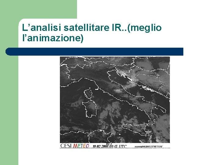 L'analisi satellitare IR. . (meglio l'animazione)