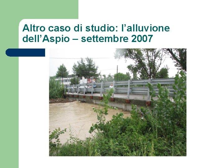 Altro caso di studio: l'alluvione dell'Aspio – settembre 2007