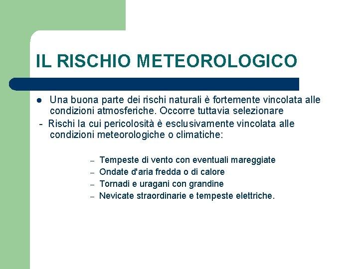 IL RISCHIO METEOROLOGICO Una buona parte dei rischi naturali è fortemente vincolata alle condizioni