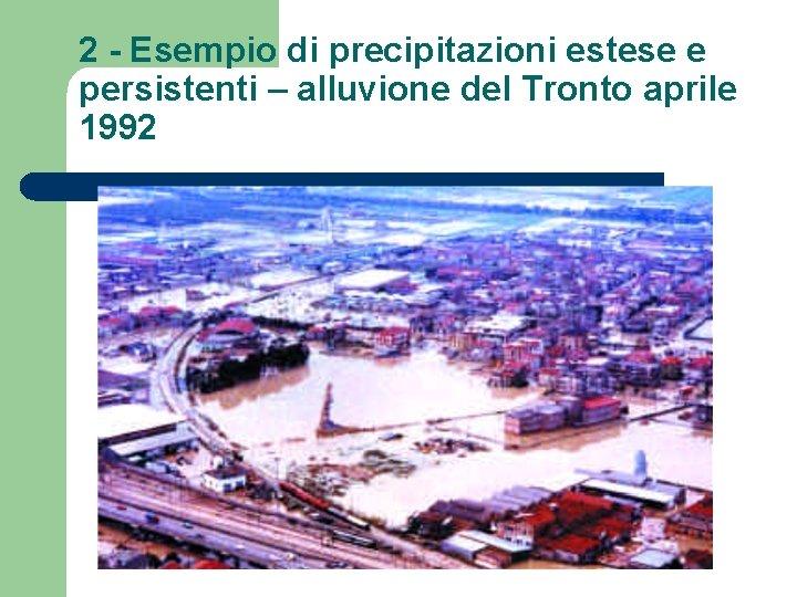 2 - Esempio di precipitazioni estese e persistenti – alluvione del Tronto aprile 1992