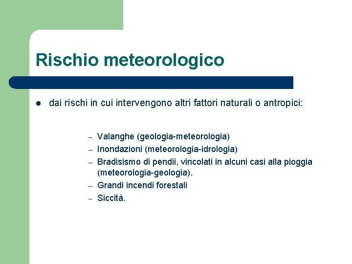 Rischio meteorologico l dai rischi in cui intervengono altri fattori naturali o antropici: –