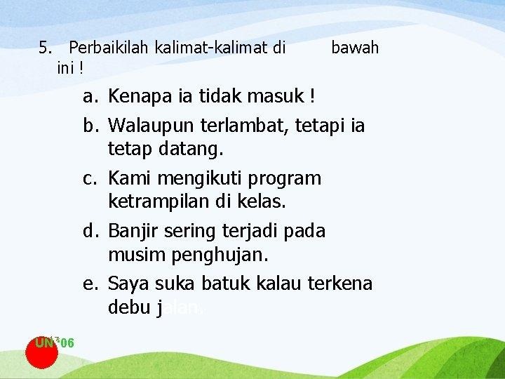 5. Perbaikilah kalimat-kalimat di ini ! bawah a. Kenapa ia tidak masuk ! b.